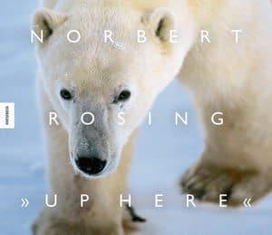 Cover des Panorama-Bildbandes Up Here mit faszinierenden Aufnahmen von Norbert Rosing